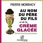 Au nom du père et du fils et de la crème glacée: Comment vaincre Dieu à son propre jeu   Pierre Morency