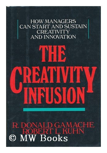 Creativity Infusion: How Managers Can Start and Sustain Creativity and Innovation, Gamache, R.Donald; Kuhn, Robert Lawrence