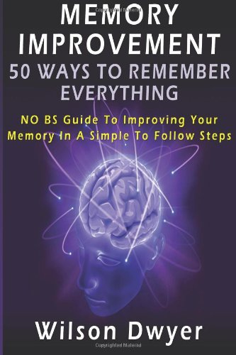 Memory Improvement: 50 Ways To Remember Everything: NO BS Guide To Improving Your Memory In Simple To Follow Steps
