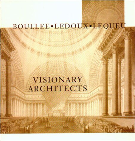 Visionary Architects: Boullee, LeDoux, Lequeu
