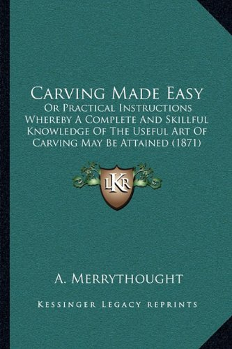 Carving Made Easy: Or Practical Instructions Whereby a Complete and Skillful Knowledge of the Useful Art of Carving May Be Attained (1871)
