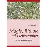 "Magie, Rituale und Liebeszauber: Rituale selber ausf�hrenvon ""Iris Krietsch"""
