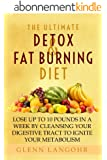 The Ultimate Detox and Fat Burning Diet: Lose Up To 10 Pounds in a Week By Cleansing Your Digestive Tract to Ignite Your Metabolism (English Edition)