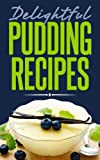 Delightful Pudding Recipes: Quick and Easy Recipes Made from Scratch