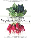 Image of The Simple Art of Vegetarian Cooking: Templates and Lessons for Making Delicious Meatless Meals Every Day