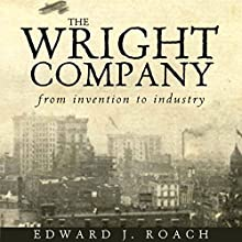 The Wright Company: From Invention to Industry (       UNABRIDGED) by Edward J. Roach Narrated by Pete Ferrand