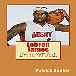 Lebron James: The Inspirational Story of the Basketball Career and Life of LeBron James   Patrick Bunker