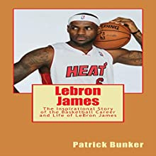 Lebron James: The Inspirational Story of the Basketball Career and Life of LeBron James Audiobook by Patrick Bunker Narrated by  Dre All Day