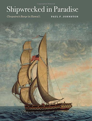 Shipwrecked in Paradise: Cleopatra's Barge in Hawai'i (Ed Rachal Foundation Nautical Archaeology Series)