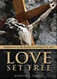 Love Set Free: Meditations on the Passion According to St. John