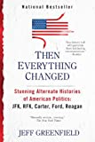 Then Everything Changed: Stunning Alternate Histories of American Politics: JFK, RFK, Carter, Ford, Reaga n
