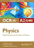 Physics Fields, Particles and Frontiers of Physics: Ocr(a) A2 Unit G485 (Student Unit Guide)