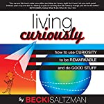 Living Curiously: How to Use Curiosity to be Remarkable and Do Good Stuff | Becki Saltzman