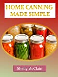 Home Canning Made Simple - A Complete Guide To Home Canning