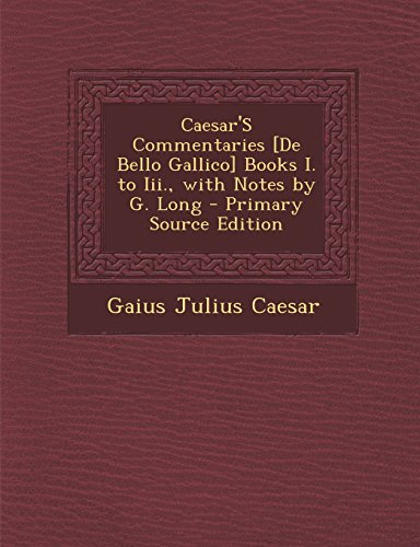 Caesar'S Commentaries [De Bello Gallico] Books I. to Iii., with Notes by G. Long