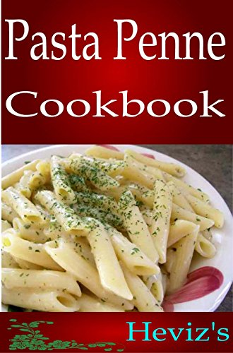 Pasta Penne 101. Delicious, Nutritious, Low Budget, Mouth watering Pasta Penne Cookbook by Heviz's