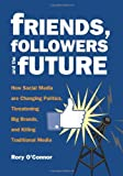Friends, Followers and the Future: How Social Media are Changing Politics, Threatening Big Brands, and Killing Traditional Media