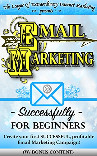 EMAIL MARKETING SUCCESSFULLY FOR BEGINNERS (w/ bonus content): Create your first SUCCESSFUL, profitable Email Marketing Campaign! (Make Money Online, online … startup, entrepreneur, leadership)