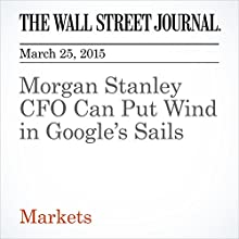 Morgan Stanley CFO Can Put Wind in Google's Sails (       UNABRIDGED) by John Carney, Dan Gallagher Narrated by Ken Borgers