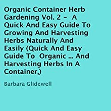 Organic Container Herb Gardening, Volume 2: A Quick and Easy Guide to Growing and Harvesting Herbs Naturally and Easily (       UNABRIDGED) by Barbara Glidewell Narrated by Trevor Clinger