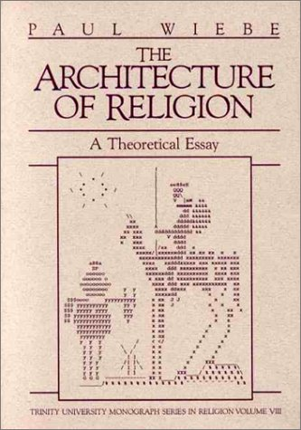 Architecture of Religion: A Theoretical Essay (Trinity University Monograph Series in Religion, Vol 8), PAUL WIEBE