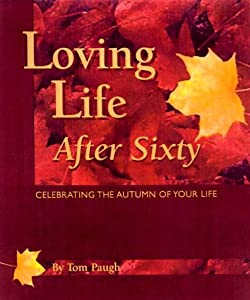 Loving Life After 60 : Celebrating the Autumn of Your Life Tom Paugh