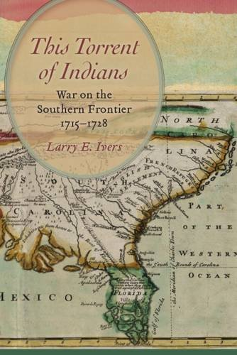 This Torrent of Indians: War on the Southern Frontier, 1715 1728