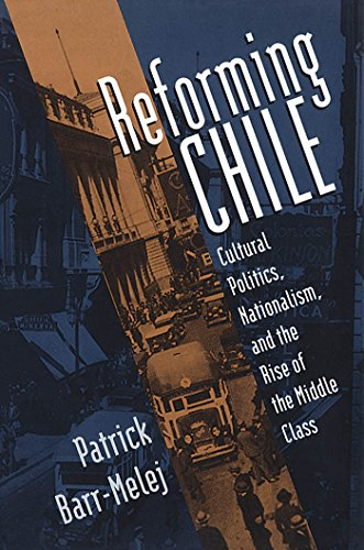 Reforming Chile: Cultural Politics, Nationalism and the Rise of the Middle Class