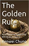 img - for The Golden Rule: How Income Inequality Will Ruin America (Capitalism in America Book 1) book / textbook / text book
