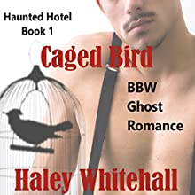 Caged Bird (BBW Ghost Romance): Haunted Hotel, Book 1 (       UNABRIDGED) by Haley Whitehall Narrated by Cynthia Wallace