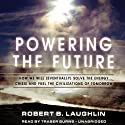 Powering the Future: How We Will (Eventually) Solve the Energy Crisis and Fuel the Civilization of Tomorrow (       UNABRIDGED) by Robert B. Laughlin Narrated by Traber Burns