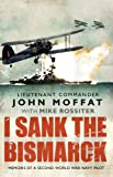 img - for I Sank the Bismarck: Memoirs of a Second World War Navy Pilot First edition by Moffat, John, Rossiter, Mike (2010) Paperback book / textbook / text book