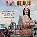 We Are Their Heaven: Why the Dead Never Leave Us Audiobook by Allison DuBois Narrated by Allison DuBois