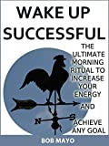 WAKE UP SUCCESSFUL:: THE ULTIMATE MORNING RITUAL TO INCREASE YOUR ENERGY AND ACHIEVE ANY GOAL