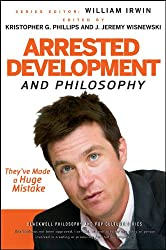 Arrested Development and Philosophy: They've Made a Huge Mistake (The Blackwell Philosophy and Pop Culture Series)