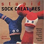 Stupid Sock Creatures: Making Quirky,...