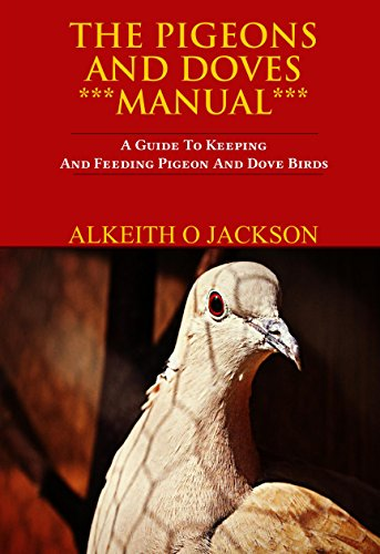 The Pigeons And Doves Manual: A Guide To Keeping And Feeding Pigeon And Dove Birds (Pet Birds Book 6) by Alkeith O Jackson