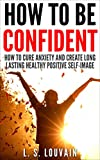 HOW TO BE HAPPY: How To Cure Anxiety And Create Long Lasting Healthy Positive Self-Image (How to be happy Depression Cure Anxiety Seduction)