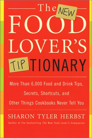 The New Food Lover's Tiptionary: More Than 6,000 Food and Drink Tips, Secrets, Shortcuts, and Other Things Cookbooks Never Tell You