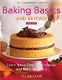 By Pat Sinclair Baking Basics and Beyond: Learn These Simple Techniques and Bake Like a Pro (Second Edition)