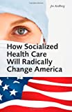 img - for How Socialized Health Care Will Radically Change America - Why Universal Health Care Will Create a Political Hegemony as In Sweden book / textbook / text book