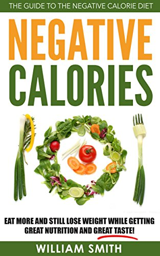 Negative Calories: The Guide To The Negative Calorie Diet - Eat More And Still Lose Weight While Getting Great Nutrition And Great Taste! (Dieting, Lose ... Eating, Negative Calories, Burn Fat,)