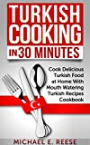 Turkish Cooking in 30 Minutes: Cook Delicious Turkish Food at Home With Mouth Watering Turkish Recipes Cookbook