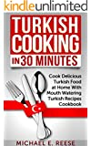 Turkish Cooking in 30 Minutes: Cook Delicious Turkish Food at Home With Mouth Watering Turkish Recipes Cookbook (English Edition)