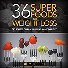 The 36 Superfoods for Weight Loss: Get Started on Healthy Living by Eating Right (       UNABRIDGED) by Billy Joseph Narrated by Jessie Goodwin