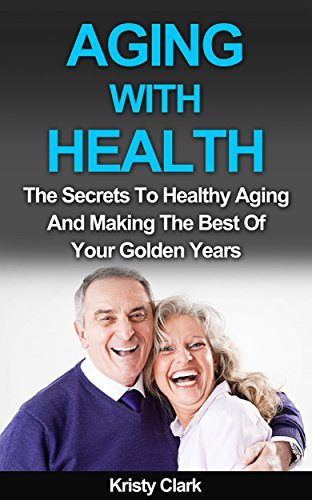 Aging With Health: The Secrets To Healthy Aging And Making The Best Of Your Golden Years. (Aging Book Series 1) (Making The Golden Years Golden compare prices)