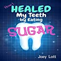 How I Healed My Teeth Eating Sugar: A Guide to Improving Dental Health Naturally (       UNABRIDGED) by Joey Lott Narrated by Matt Stone