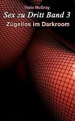 Sex zu Dritt Band 3 - Zügellos im Darkroom
