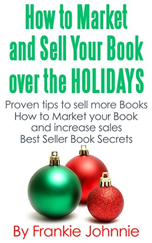 Free Kindle Book : How to Market and Sell Your Books over the Holidays: Proven tips to sell more books  How to Market Your Book and Increase Sales  Best Seller Book Secrets