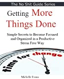 img - for Getting More Things Done -Simple Secrets to Become Focused And Organized In A Productive And Stress Free Way (No Shit Guide) book / textbook / text book